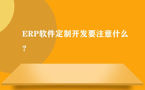 ERP软件定制开发要注意什么?