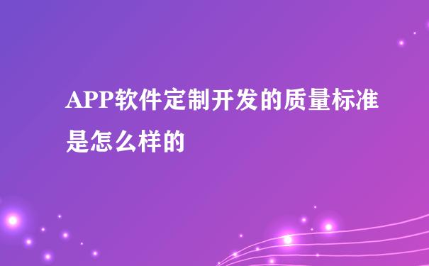 APP软件定制开发的质量标准是怎么样的