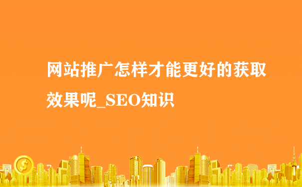 网站推广怎样才能更好的获取效果呢_SEO知识